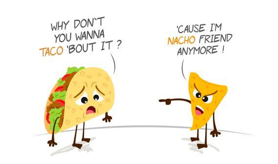 """""""Why don't you wanna taco bout it?"""" """"'Cause I'm nacho friend anymore!"""""""