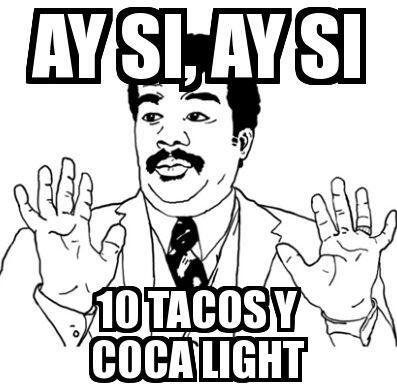 """""""Ay sí, ay sí diez tacos y coca light""""."""