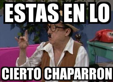 """""""¡Estás en lo cierto Chaparrón!"""""""