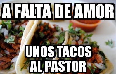 """A falta de amor, unos tacos al pastor""."